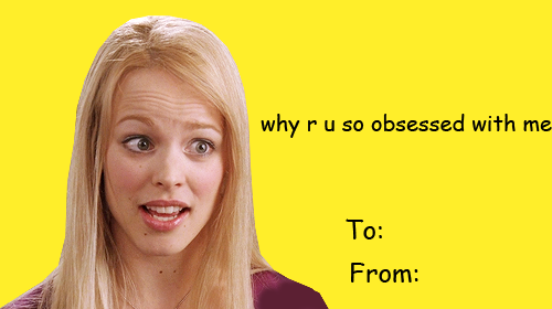 """Valentine of Regina George from the movie """"Mean Girls"""", which reads """"Why are you so obsessed with me?"""""""